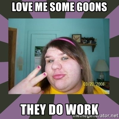 ugly girl - Love me some goons They do work