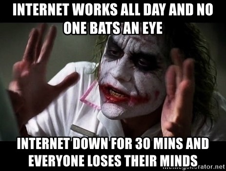 joker mind loss - Internet works all day and no one bats an eye internet down for 30 mins and everyone loses their minds