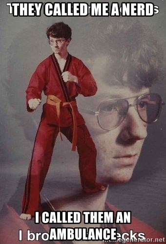 Karate Nerd - THEY CALLED ME A NERD I CALLED THEM AN AMBULANCE