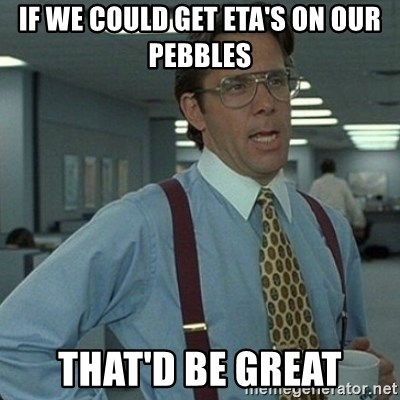 Yeah that'd be great... - If we could get ETA's on our pebbles that'd be great