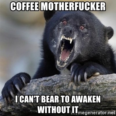 Insane Confession Bear - Coffee motherfucker I can't bear to awaKen without it