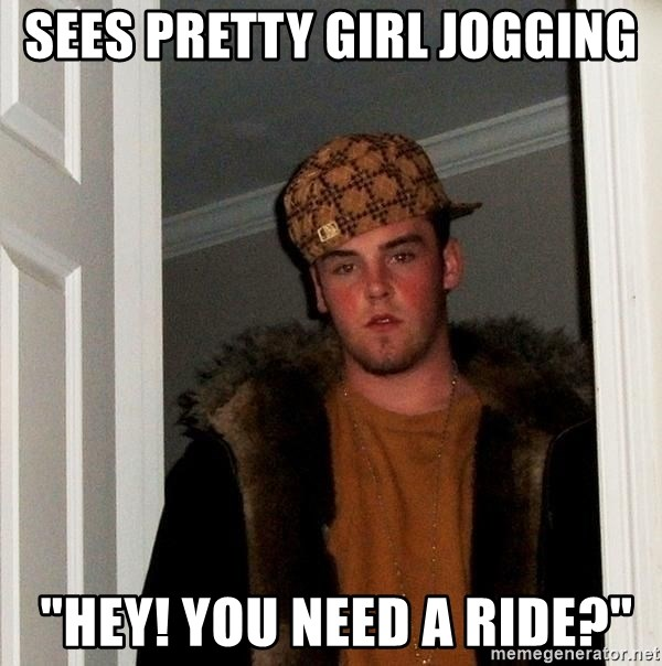 """Scumbag Steve - sees pretty girl jogging  """"hey! you need a ride?"""""""