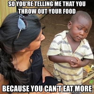 So You're Telling me - So You're telling me that you throw out your food Because you can't eat more