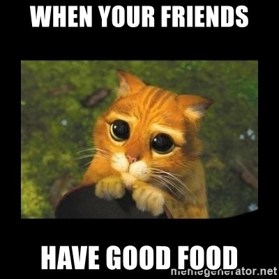 gato con botas - WHEN YOUR FRIENDS  HAVE GOOD FOOD