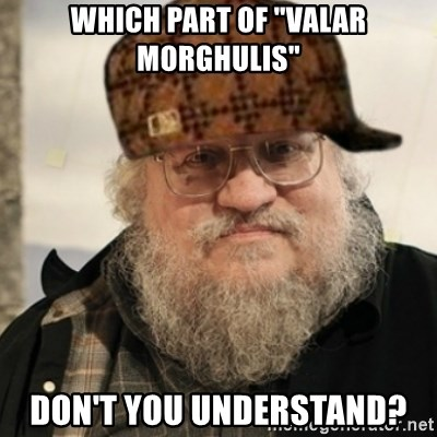 "Scumbag George R. R. Martin - which part of ""valar morghulis"" don't you understand?"