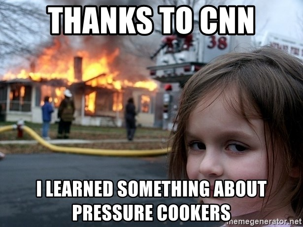 Disaster Girl - Thanks to CNN i learned something about pressure cookers