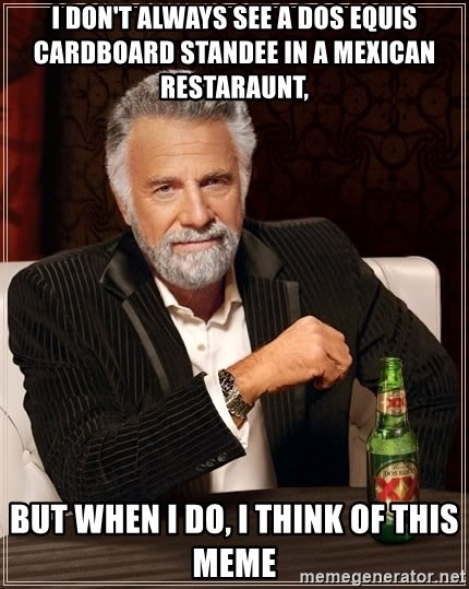The Most Interesting Man In The World - I don't always see a dos equis cardboard standee in a mexican restaraunt,  but when I do, I think of this meme