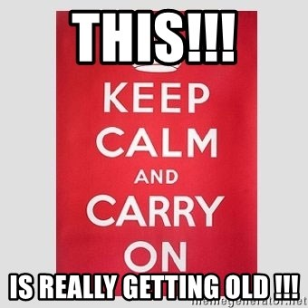 Keep Calm - this!!! is really getting old !!!
