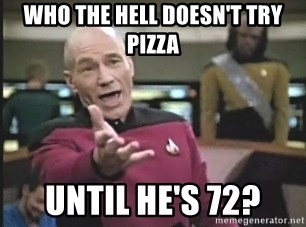 Captain Picard - Who the hell doesn't try pizza until he's 72?