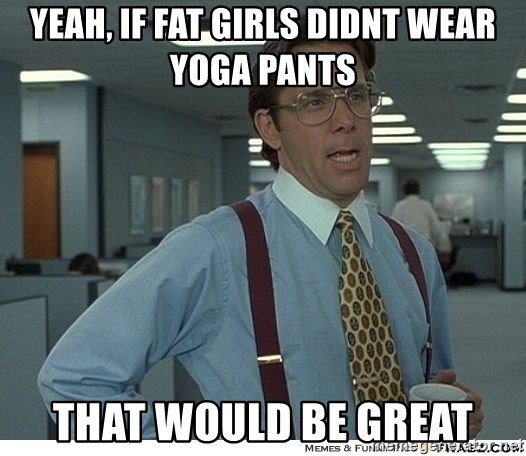 Yeah If Fat Girls Didnt Wear Yoga Pants That Would Be Great That Would Be Great Meme Generator