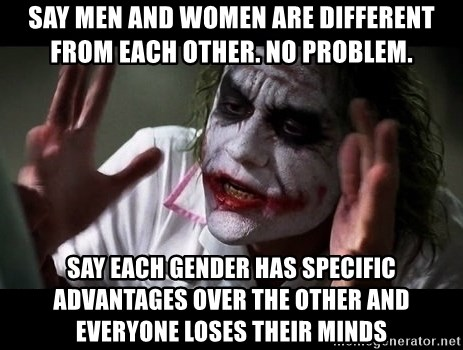 joker mind loss - Say men and women are different from each other. No problem. Say each gender has specific advantages over the other and everyone loses their minds