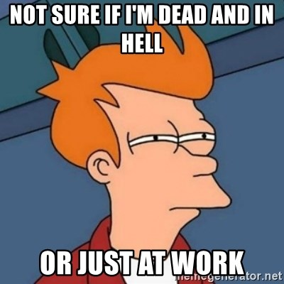 Not sure if troll - NOT SURE IF I'M DEAD AND IN HELL  OR JUST AT WORK