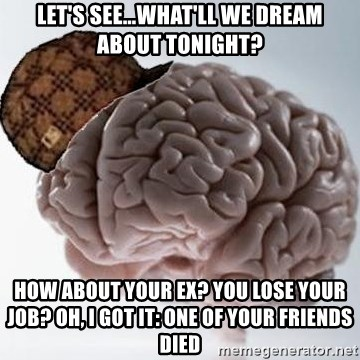 Scumbag Brain - Let's see…what'll we dream about tonight? How about Your ex? You lose your job? Oh, I got it: one of your friends died