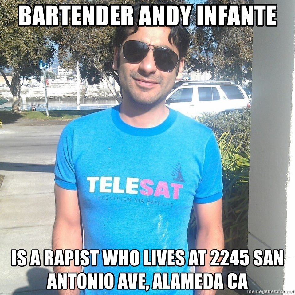 ANDY INFANTE  - bartender andy infante is a rapist who lives at 2245 san antonio ave, alameda CA