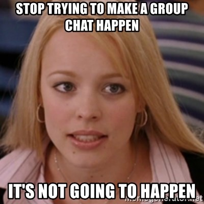 mean girls - stop trying to make a group chat happen it's not going to happen