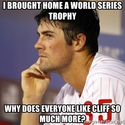 Thinking Hamels - i brought home a world series trophy why does everyone like cliff so much more?