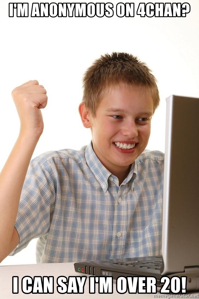 First Day on the internet kid - I'm anonymous on 4chan? i can say i'm over 20!