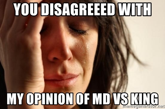 First World Problems - you disagreeed with  my opinion of md vs king