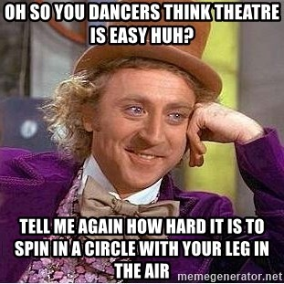 Willy Wonka - Oh so you dancers think theatre is easy huh? tell me again how hard it is to spin in a circle with your leg in the air