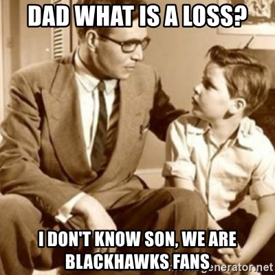 father son  - Dad WhaT is a loss? I don't know son, we are blacKhawks fans