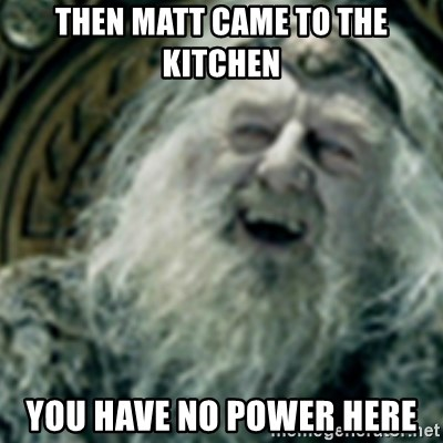 you have no power here - then matt came to the kitchen you have no power here