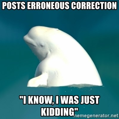 "Butthurt Beluga - POSTS erroneous CORRECTION ""I KNOW, I WAS Just kidding"""
