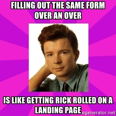 RIck Astley - filling out the same form over an over is Like getting rick rolled on a landing page