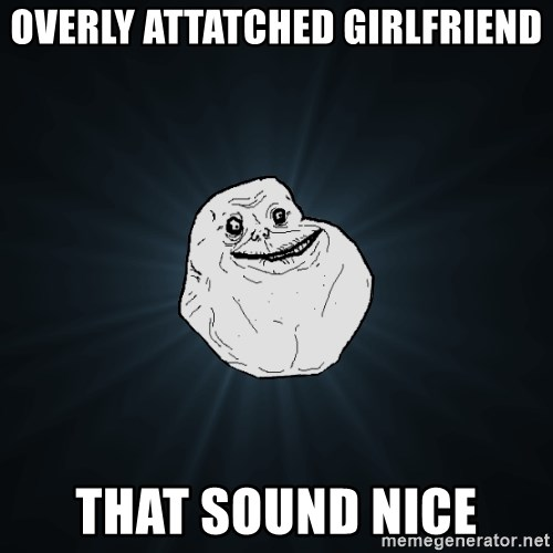 Forever Alone - overly attatched girlfriend that sound nice
