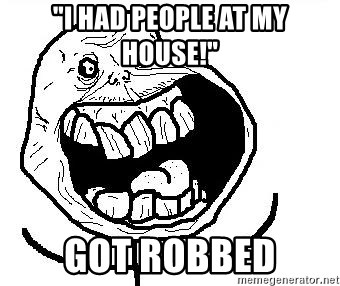 "Happy Forever Alone - ""i had people at my house!"" got robbed"