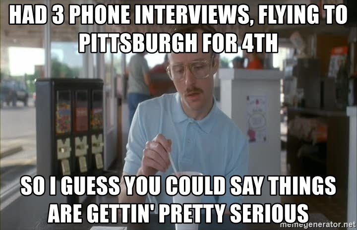 Things are getting pretty Serious (Napoleon Dynamite) - had 3 phone interviews, flying to pittsburgh for 4th so I guess you could say things are gettin' pretty serious