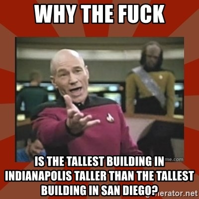 Annoyed Picard - why the fuck is the tallest building in indianapolis taller than the tallest building in san diego?