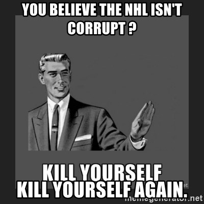 kill yourself guy - You believe the nhl isn't corrupt ? kill yourself again.
