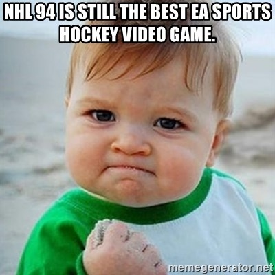 Victory Baby - nhl 94 is still the best ea sports hockey video game.