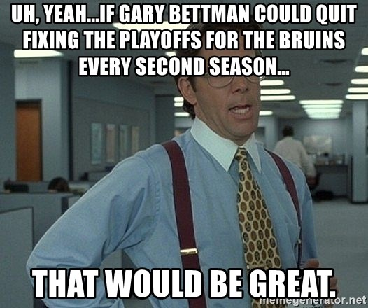 Bill Lumbergh - uh, yeah...if gary bettman could quit fixing the playoffs for the bruins every second season... that would be great.