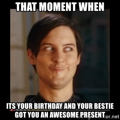 Tobey_Maguire - That moment when Its your birthday and your bestie got you an awesome present