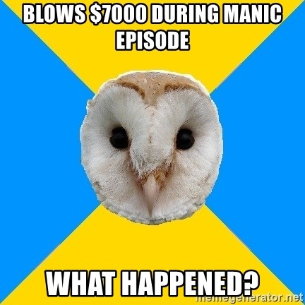 Bipolar Owl - blows $7000 during manic episode what happened?