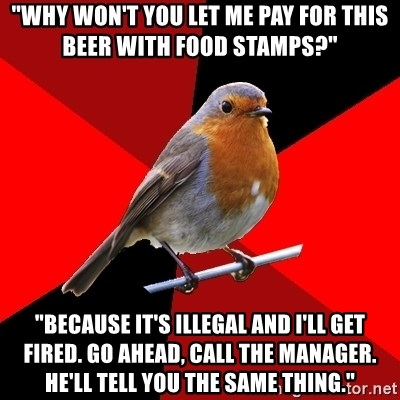 "Retail Robin - ""Why won't you let me pay for this beer with food stamps?"" ""Because it's illegal and I'll get fired. Go ahead, call the manager. He'll tell you the same thing."""