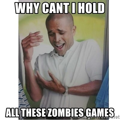 Why Can't I Hold All These?!?!? - Why cant i hold  All these zombies games