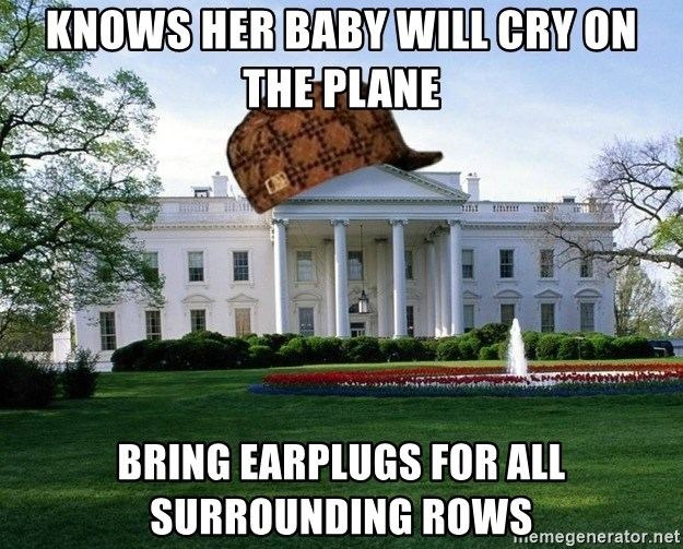 scumbag whitehouse - KNOWS HER BABY WILL CRY ON THE PLANE BRING EARPLUGS FOR ALL SURROUNDING ROWS