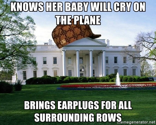 scumbag whitehouse - KNOWS HER BABY WILL CRY ON THE PLANE BRINGS EARPLUGS FOR ALL SURROUNDING ROWS