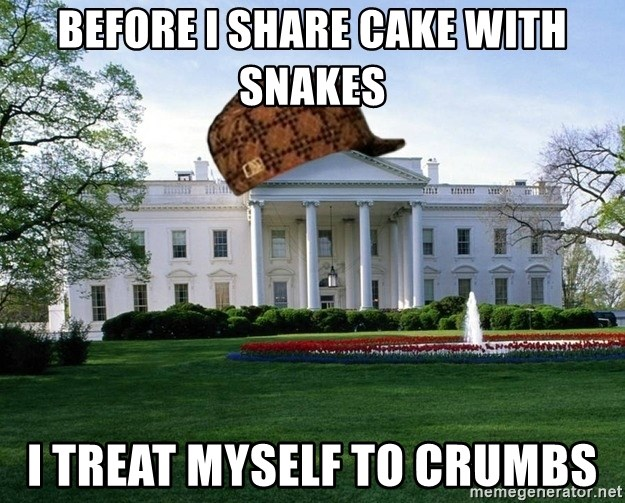 scumbag whitehouse - BEFORE I SHARE CAKE WITH SNAKES I TREAT MYSELF TO CRUMBS