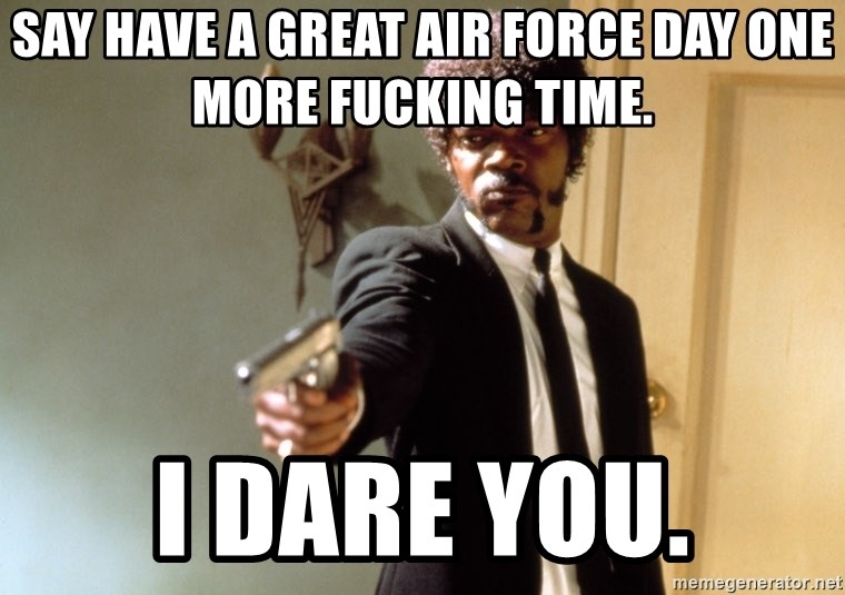 Say have a great air force day one more fucking time  i dare you