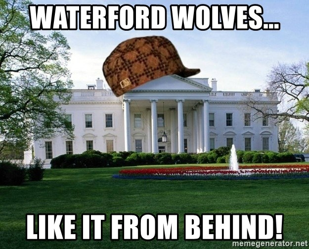 scumbag whitehouse - WATERFORD WOLVES... LIKE IT FROM BEHIND!