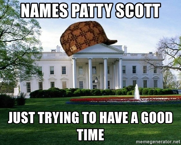 scumbag whitehouse - NAMES PATTY SCOTT JUST TRYING TO HAVE A GOOD TIME