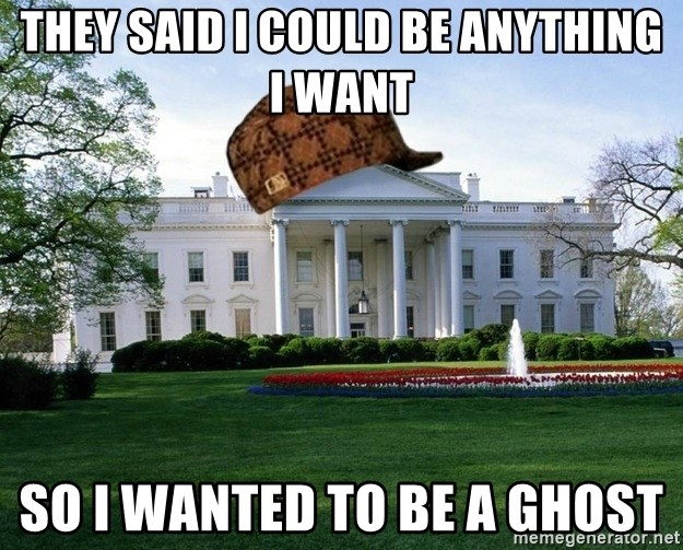 scumbag whitehouse - THEY SAID I COULD BE ANYTHING I WANT SO I WANTED TO BE A GHOST