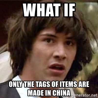 Conspiracy Keanu - What if Only the tags of items are made in china