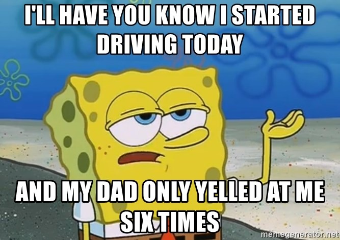 I'll have you know Spongebob - I'll have you know i started driving today and my dad only yelled at me six times