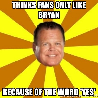Jerry Lawler - THINKS FANS ONLY LIKE BRYAN BECAUSE OF THE WORD 'YES'