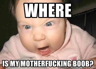 Angry baby - where is my motherfucking boob?