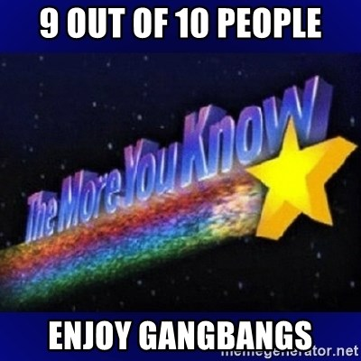 The more you know - 9 out of 10 people enjoy gangbangs